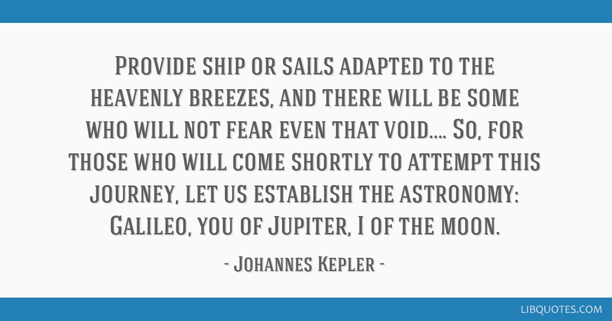 Provide ship or sails adapted to the heavenly breezes, and there will be some who will not fear even that void.... So, for those who will come...