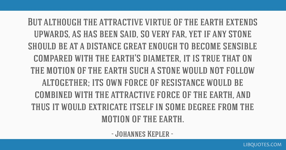 But although the attractive virtue of the earth extends upwards, as has been said, so very far, yet if any stone should be at a distance great enough ...