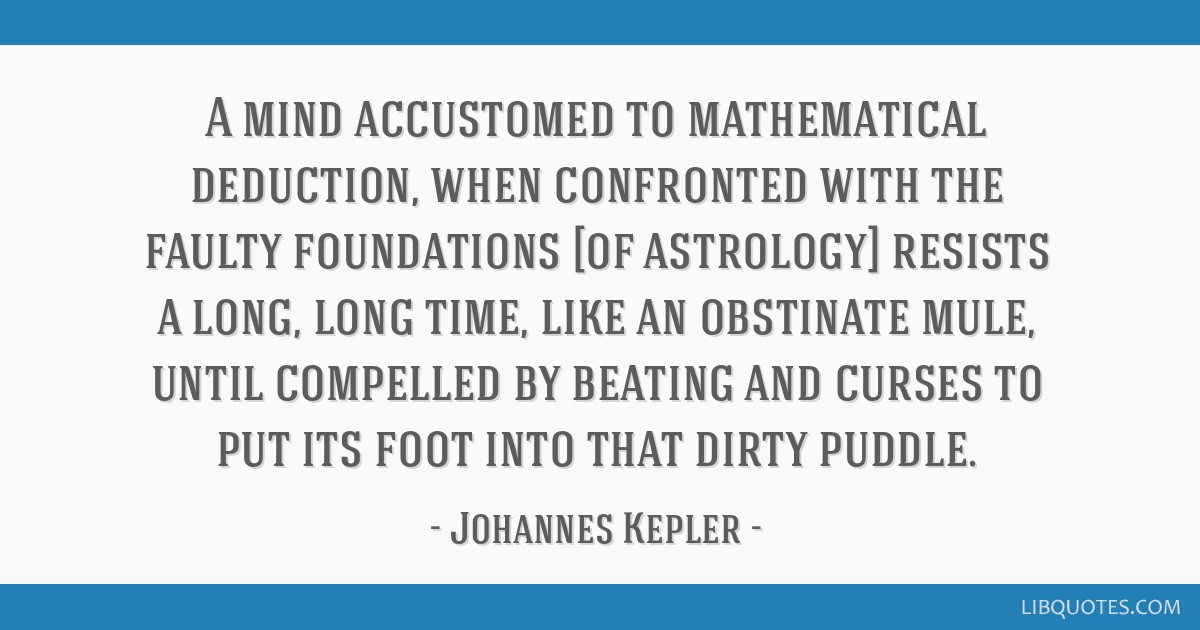 A mind accustomed to mathematical deduction, when confronted with the faulty foundations [of astrology] resists a long, long time, like an obstinate...