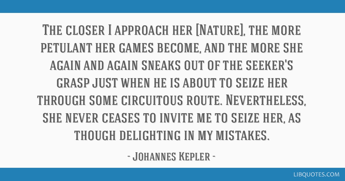 The closer I approach her [Nature], the more petulant her games become, and the more she again and again sneaks out of the seeker's grasp just when...
