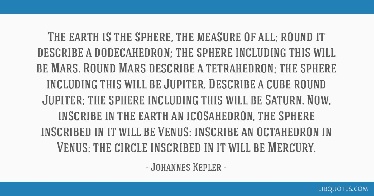 The earth is the sphere, the measure of all; round it describe a dodecahedron; the sphere including this will be Mars. Round Mars describe a...