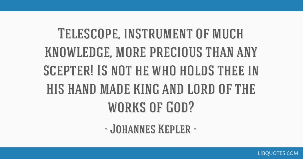 Telescope, instrument of much knowledge, more precious than any scepter! Is not he who holds thee in his hand made king and lord of the works of God?