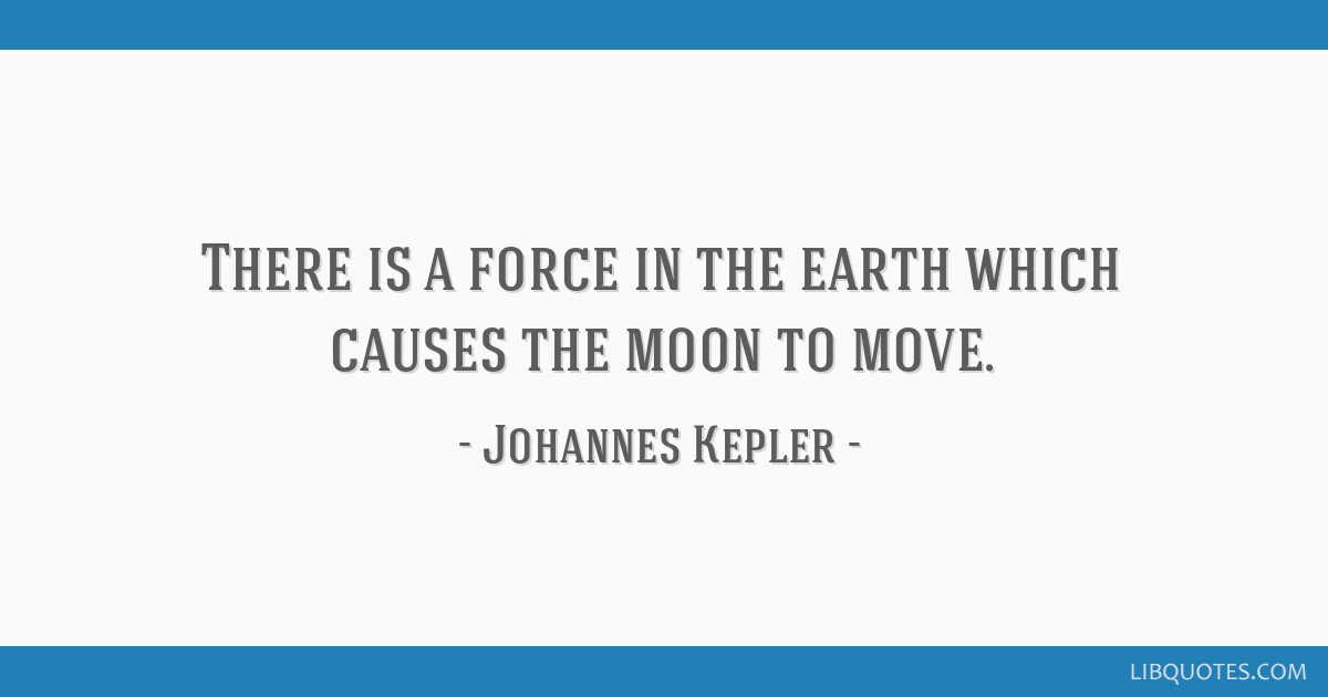 There is a force in the earth which causes the moon to move.