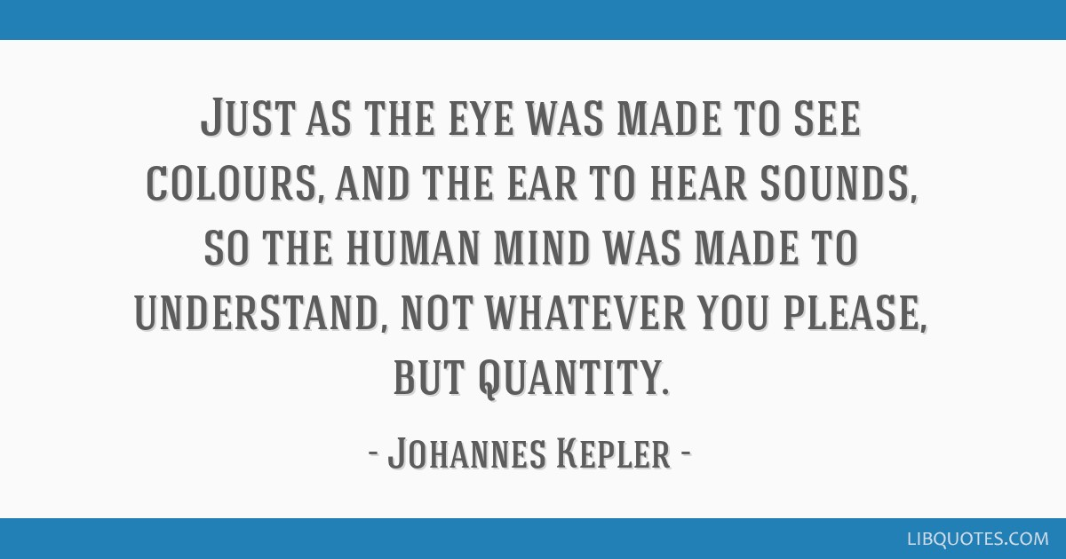Just as the eye was made to see colours, and the ear to hear sounds, so the human mind was made to understand, not whatever you please, but quantity.