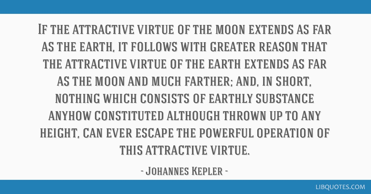 If the attractive virtue of the moon extends as far as the earth, it follows with greater reason that the attractive virtue of the earth extends as...