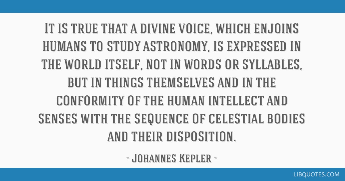 It is true that a divine voice, which enjoins humans to study astronomy, is expressed in the world itself, not in words or syllables, but in things...
