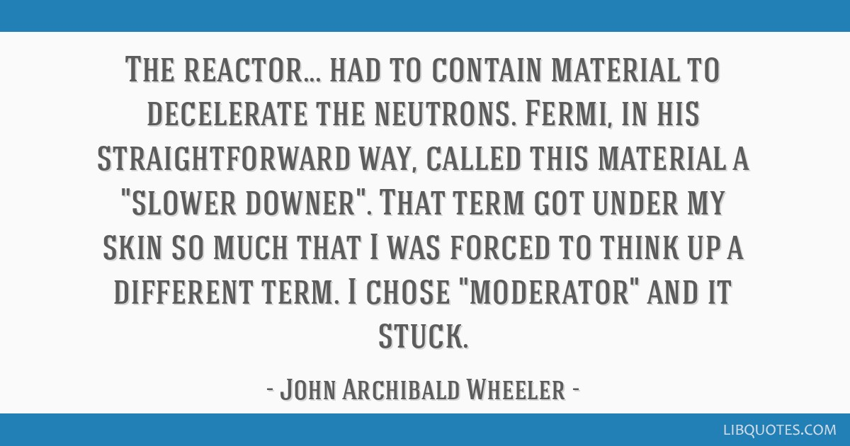 The reactor... had to contain material to decelerate the neutrons. Fermi, in his straightforward way, called this material a slower downer. That term ...