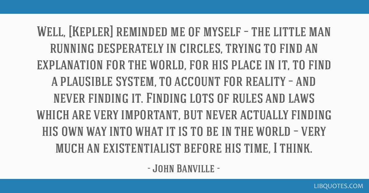 Well, [Kepler] reminded me of myself – the little man running desperately in circles, trying to find an explanation for the world, for his place in ...