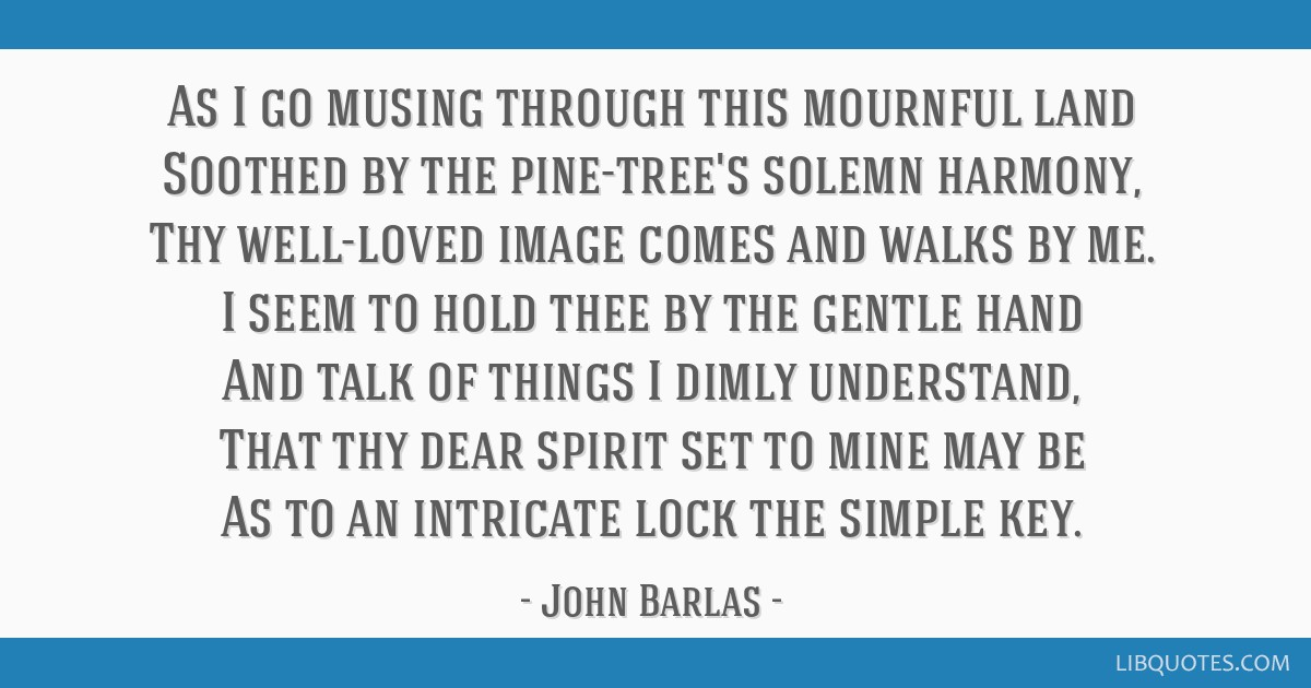 As I go musing through this mournful land Soothed by the pine-tree's solemn harmony, Thy well-loved image comes and walks by me. I seem to hold thee...
