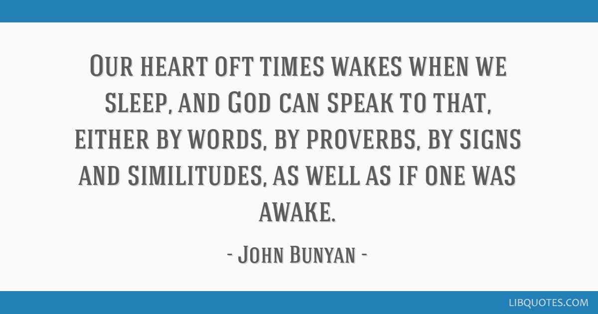 Our heart oft times wakes when we sleep, and God can speak to that, either by words, by proverbs, by signs and similitudes, as well as if one was...