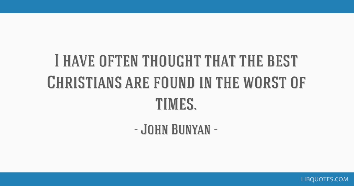 I have often thought that the best Christians are found in the worst of times.