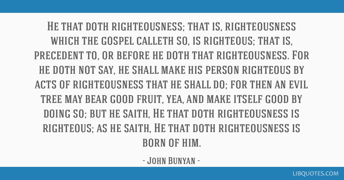 He that doth righteousness; that is, righteousness which the gospel calleth so, is righteous; that is, precedent to, or before he doth that...