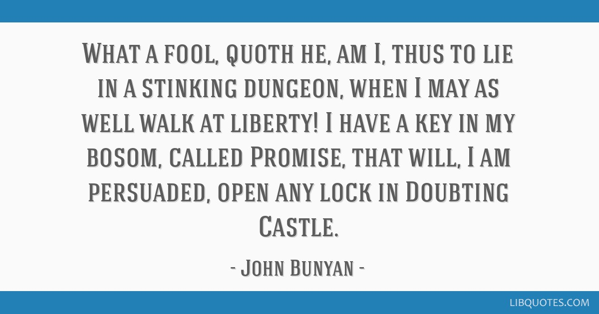 What a fool, quoth he, am I, thus to lie in a stinking dungeon, when I may as well walk at liberty! I have a key in my bosom, called Promise, that...