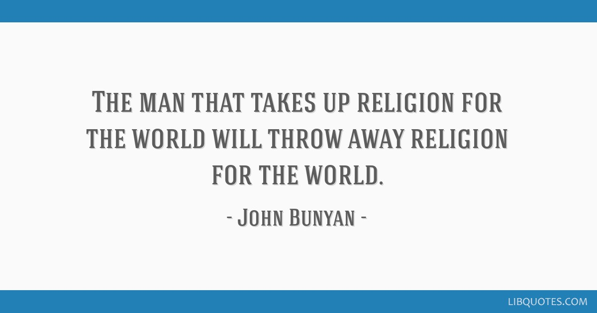 The man that takes up religion for the world will throw away religion for the world.
