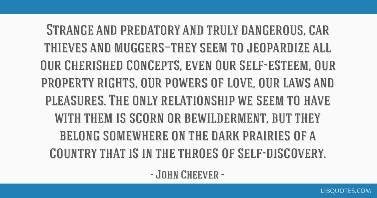 Strange and predatory and truly dangerous, car thieves and muggers—they seem to jeopardize all our cherished concepts, even our self-esteem, our...