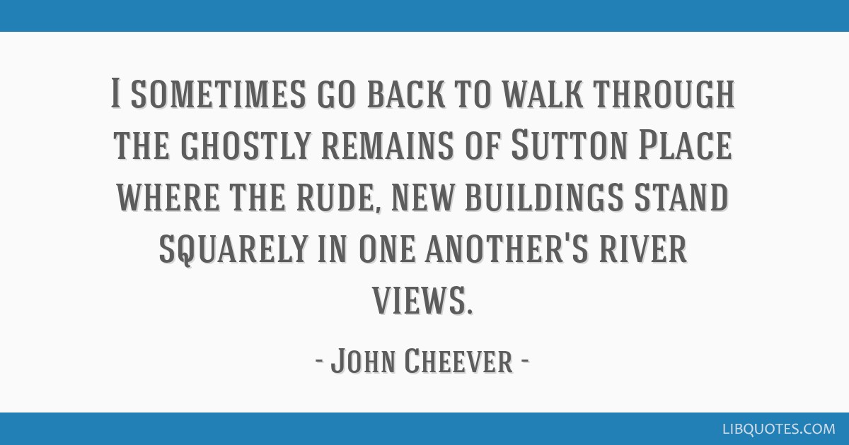 I sometimes go back to walk through the ghostly remains of Sutton Place where the rude, new buildings stand squarely in one another's river views.