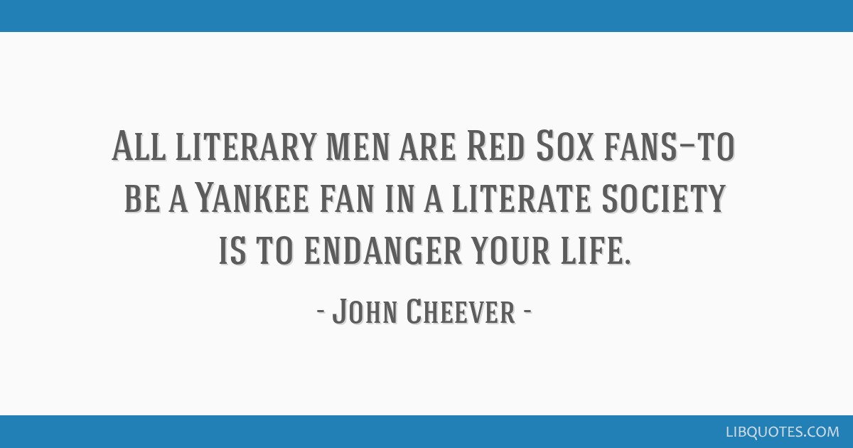 All literary men are Red Sox fans—to be a Yankee fan in a literate society is to endanger your life.