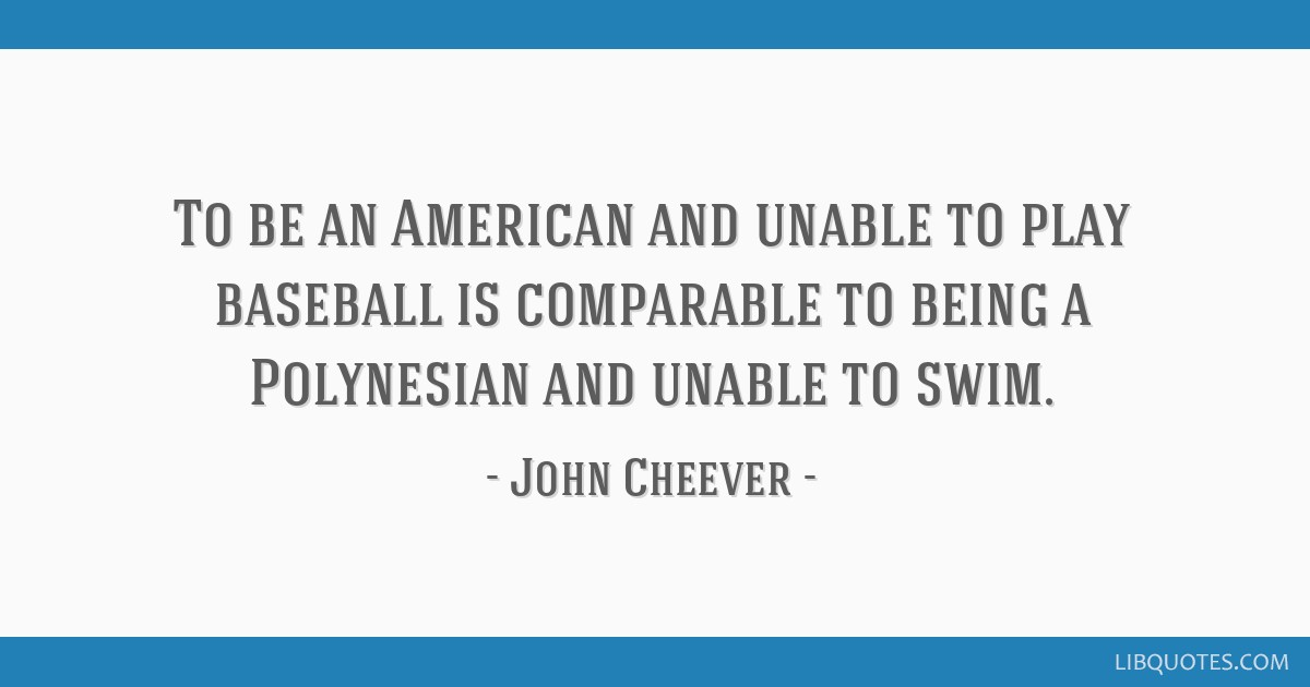 To be an American and unable to play baseball is comparable to being a Polynesian and unable to swim.