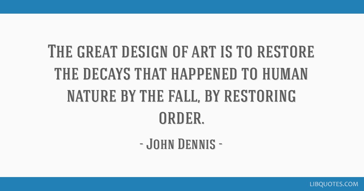 The great design of art is to restore the decays that happened to human nature by the fall, by restoring order.