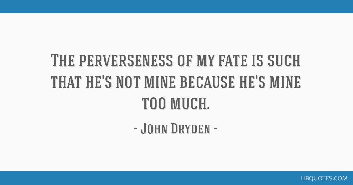 The perverseness of my fate is such that he\'s not mine ...
