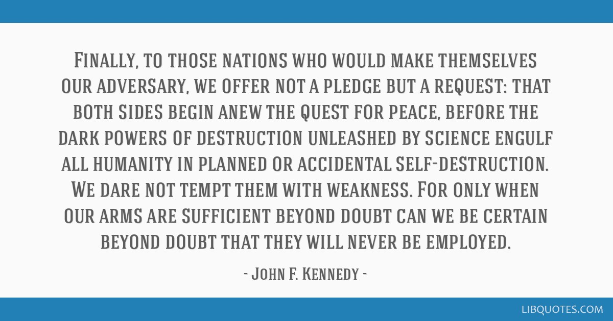 Finally, to those nations who would make themselves our adversary, we offer not a pledge but a request: that both sides begin anew the quest for...