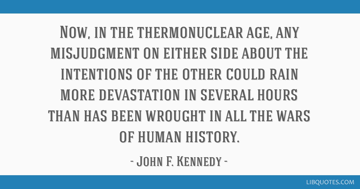 Now, in the thermonuclear age, any misjudgment on either side about the intentions of the other could rain more devastation in several hours than has ...