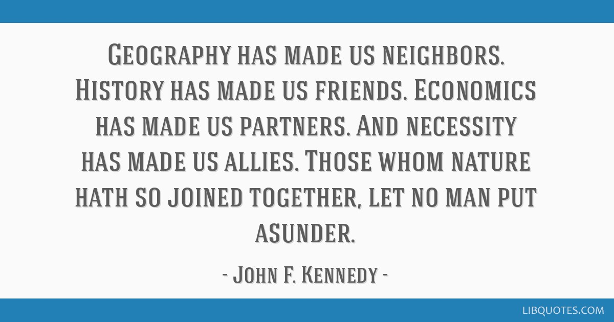 Geography has made us neighbors. History has made us friends. Economics has made us partners. And necessity has made us allies. Those whom nature...