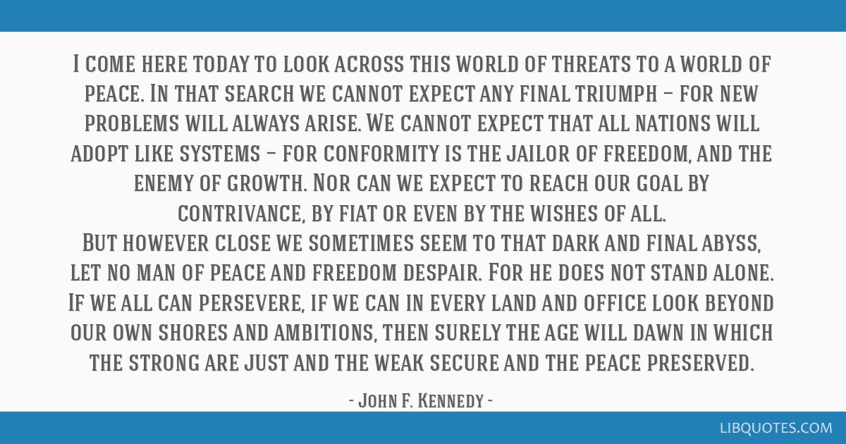I come here today to look across this world of threats to a world of peace. In that search we cannot expect any final triumph — for new problems...