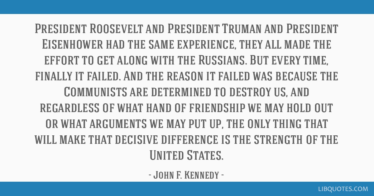 President Roosevelt and President Truman and President Eisenhower had the same experience, they all made the effort to get along with the Russians....