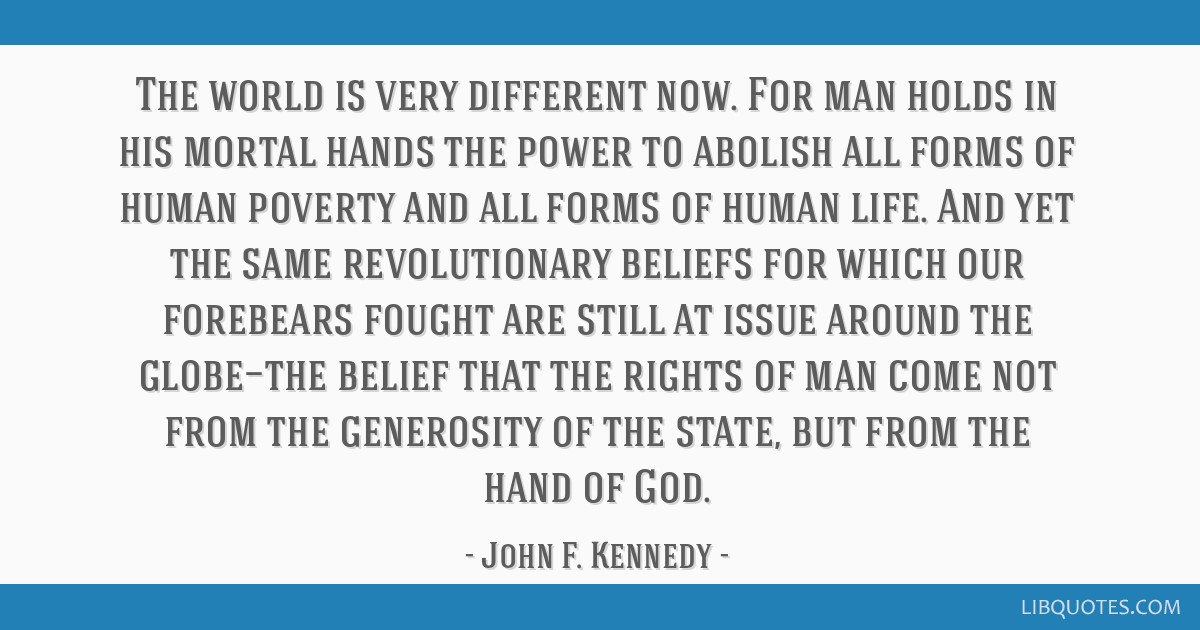 The world is very different now. For man holds in his mortal hands the power to abolish all forms of human poverty and all forms of human life. And...