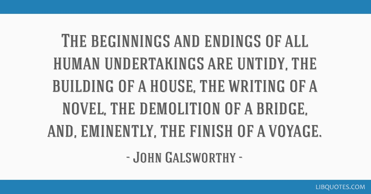 The beginnings and endings of all human undertakings are untidy, the building of a house, the writing of a novel, the demolition of a bridge, and,...