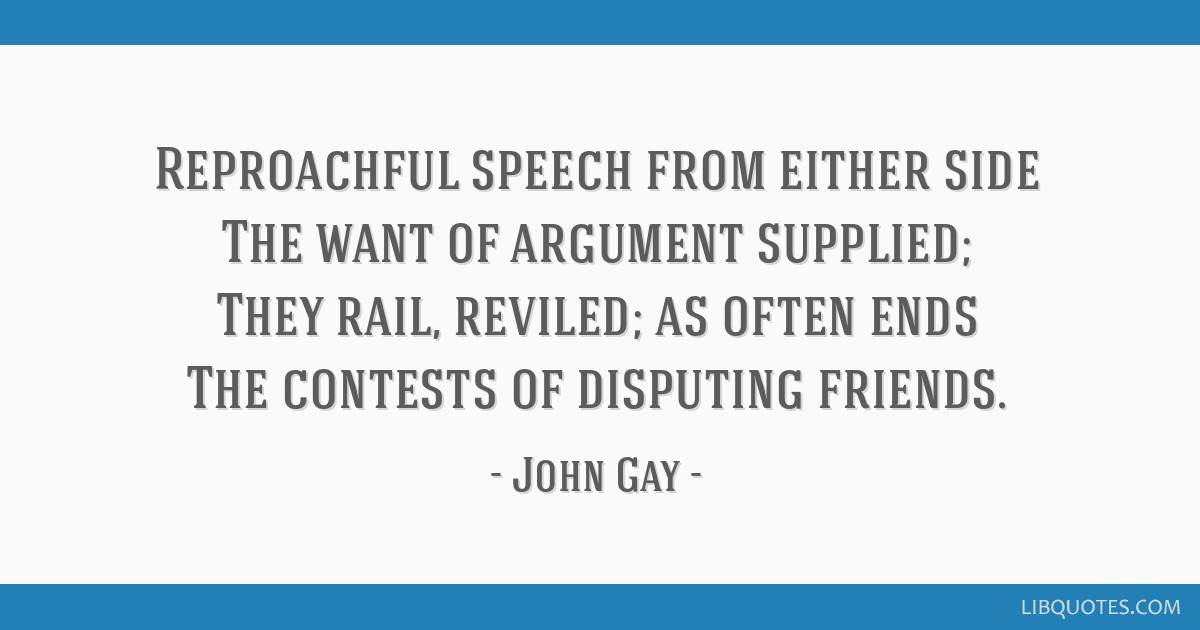Reproachful speech from either side The want of argument supplied; They rail, reviled; as often ends The contests of disputing friends.