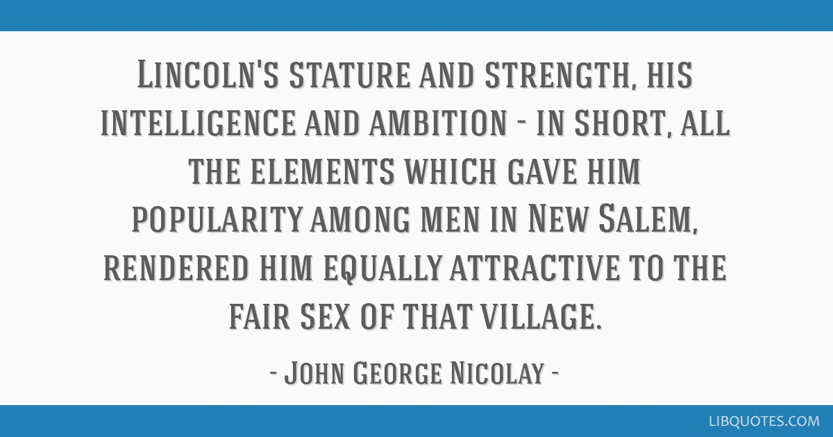 Lincoln's stature and strength, his intelligence and ambition - in short, all the elements which gave him popularity among men in New Salem, rendered ...