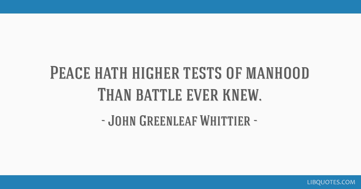 Peace hath higher tests of manhood Than battle ever knew.