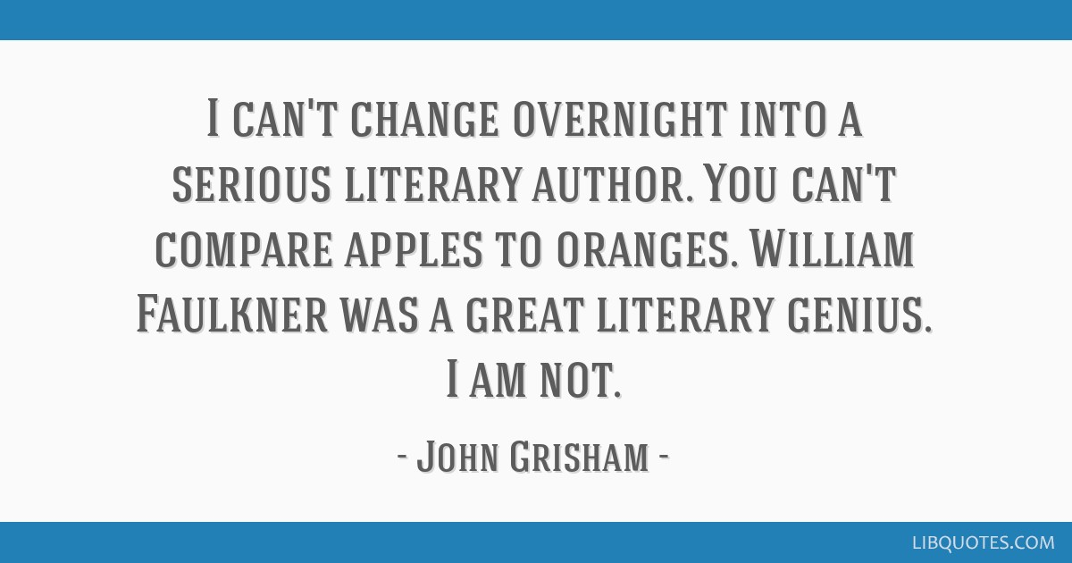 I can't change overnight into a serious literary author. You can't compare apples to oranges. William Faulkner was a great literary genius. I am not.