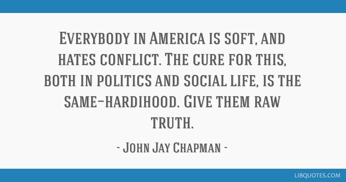 Everybody in America is soft, and hates conflict. The cure for this, both in politics and social life, is the same—hardihood. Give them raw truth.