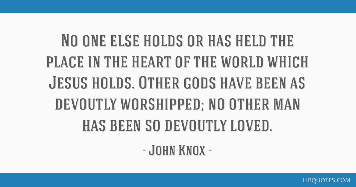 No one else holds or has held the place in the heart of the world which Jesus holds. Other gods have been as devoutly worshipped; no other man has...