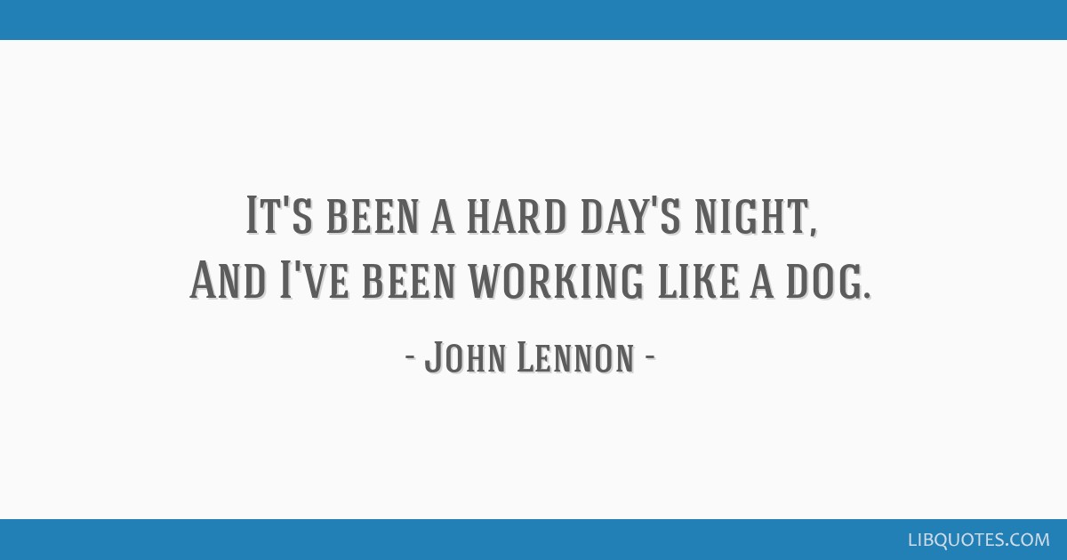 It's been a hard day's night, And I've been working like a dog.