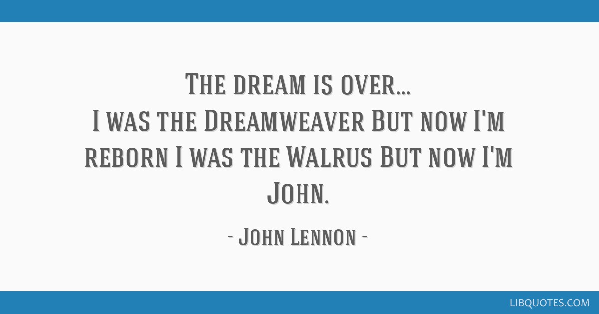 The dream is over... I was the Dreamweaver But now I'm reborn I was the Walrus But now I'm John.