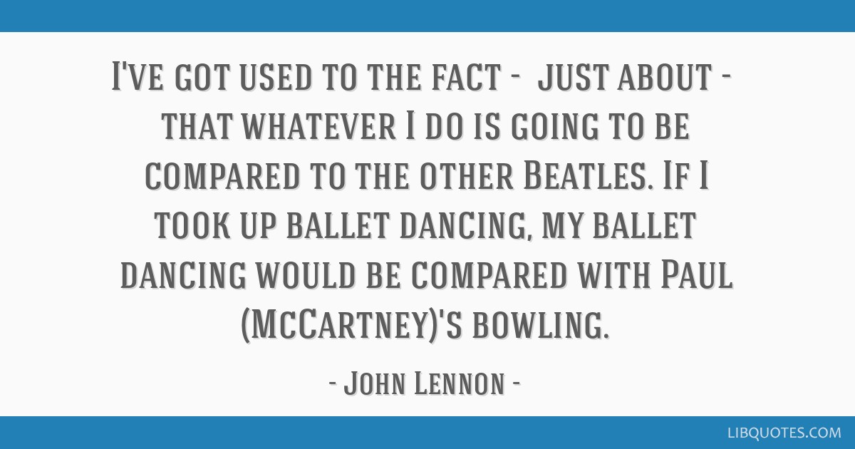 I've got used to the fact -​ just about -​ that whatever I do is going to be compared to the other Beatles. If I took up ballet dancing, my...
