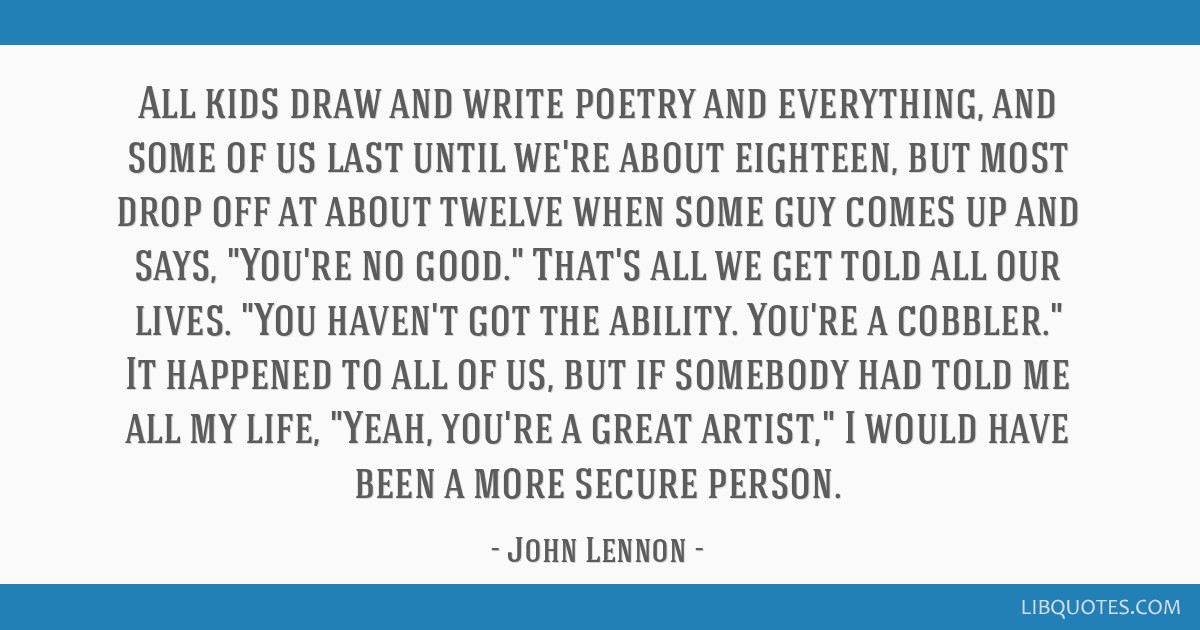All kids draw and write poetry and everything, and some of us last until we're about eighteen, but most drop off at about twelve when some guy comes...