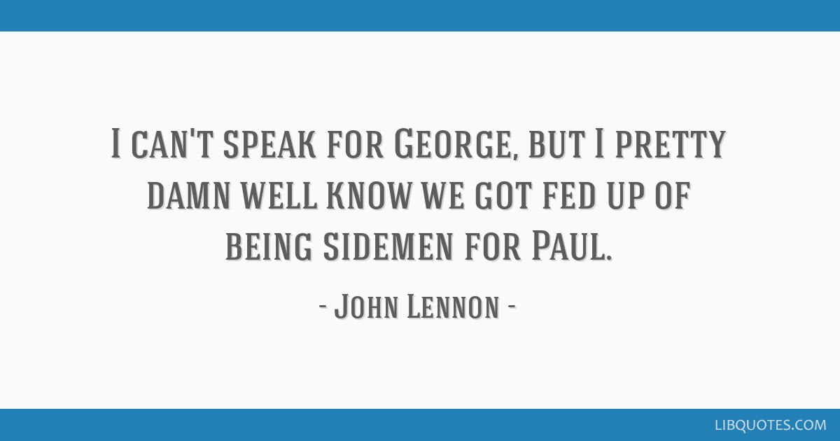 I can't speak for George, but I pretty damn well know we got fed up of being sidemen for Paul.