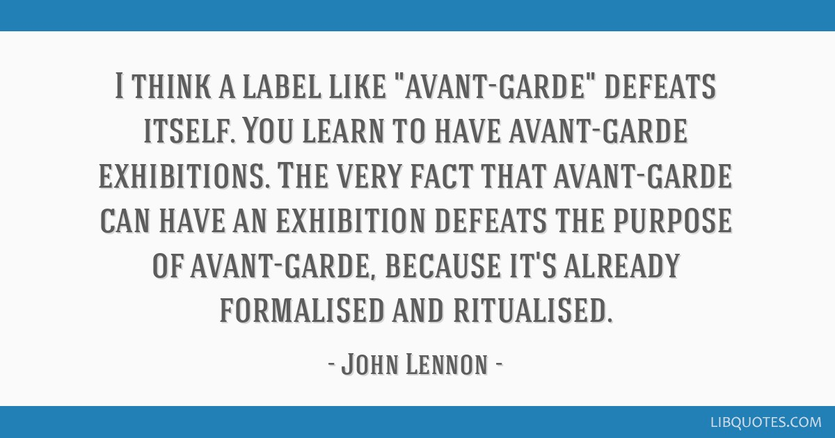 I think a label like avant-garde defeats itself. You learn to have avant-garde exhibitions. The very fact that avant-garde can have an exhibition...