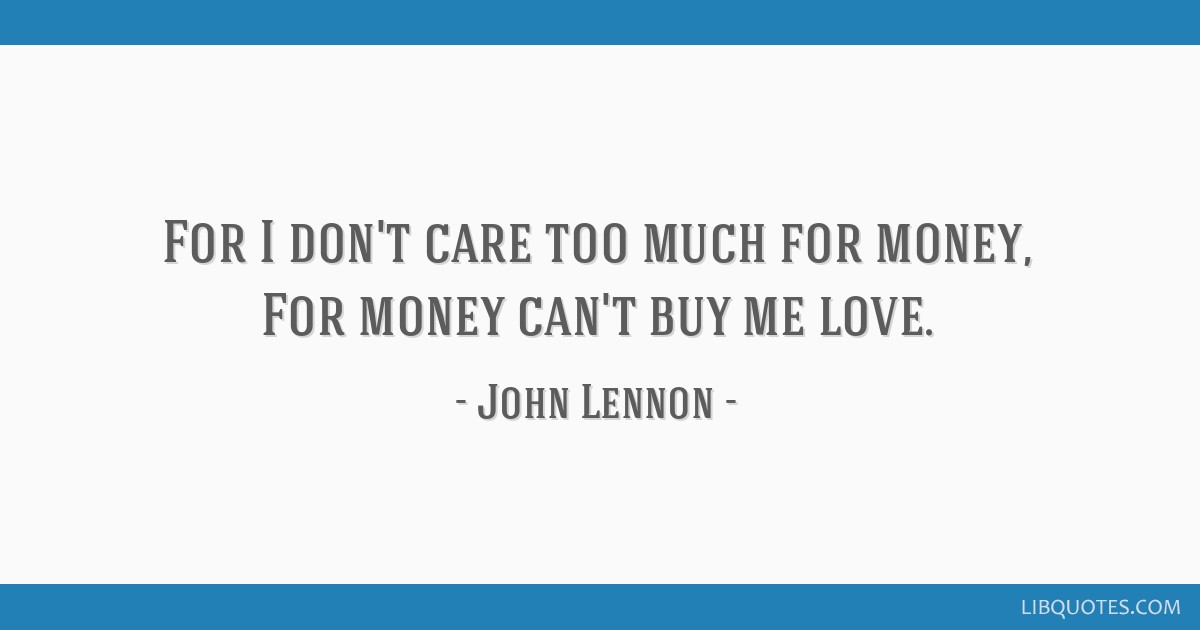 For I don't care too much for money, For money can't buy me love.