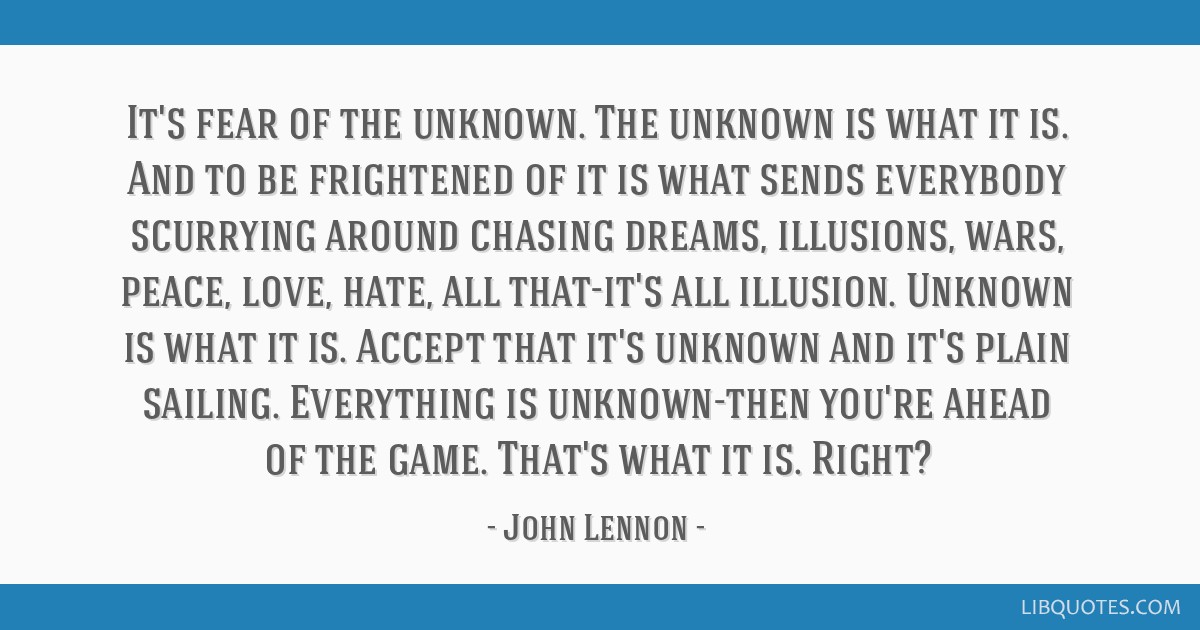 It's fear of the unknown. The unknown is what it is. And to be frightened of it is what sends everybody scurrying around chasing dreams, illusions,...