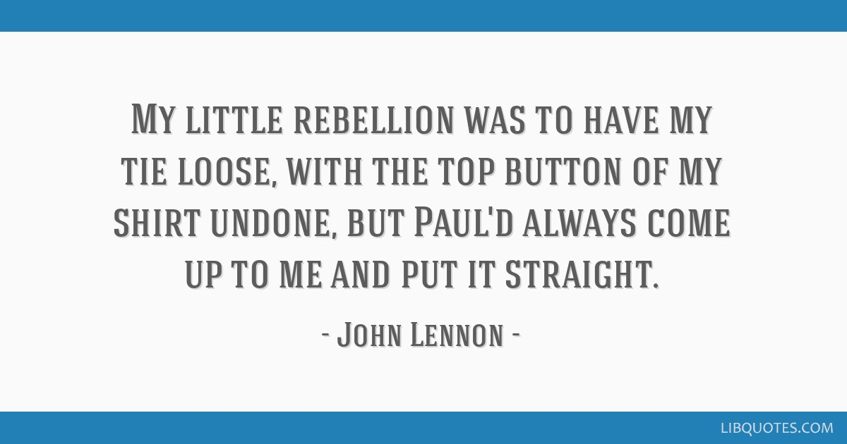 My little rebellion was to have my tie loose, with the top button of my shirt undone, but Paul'd always come up to me and put it straight.