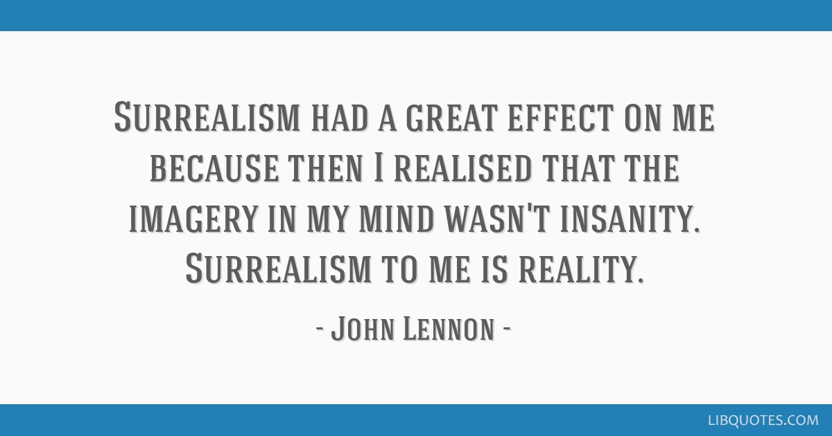 Surrealism had a great effect on me because then I realised that the imagery in my mind wasn't insanity. Surrealism to me is reality.