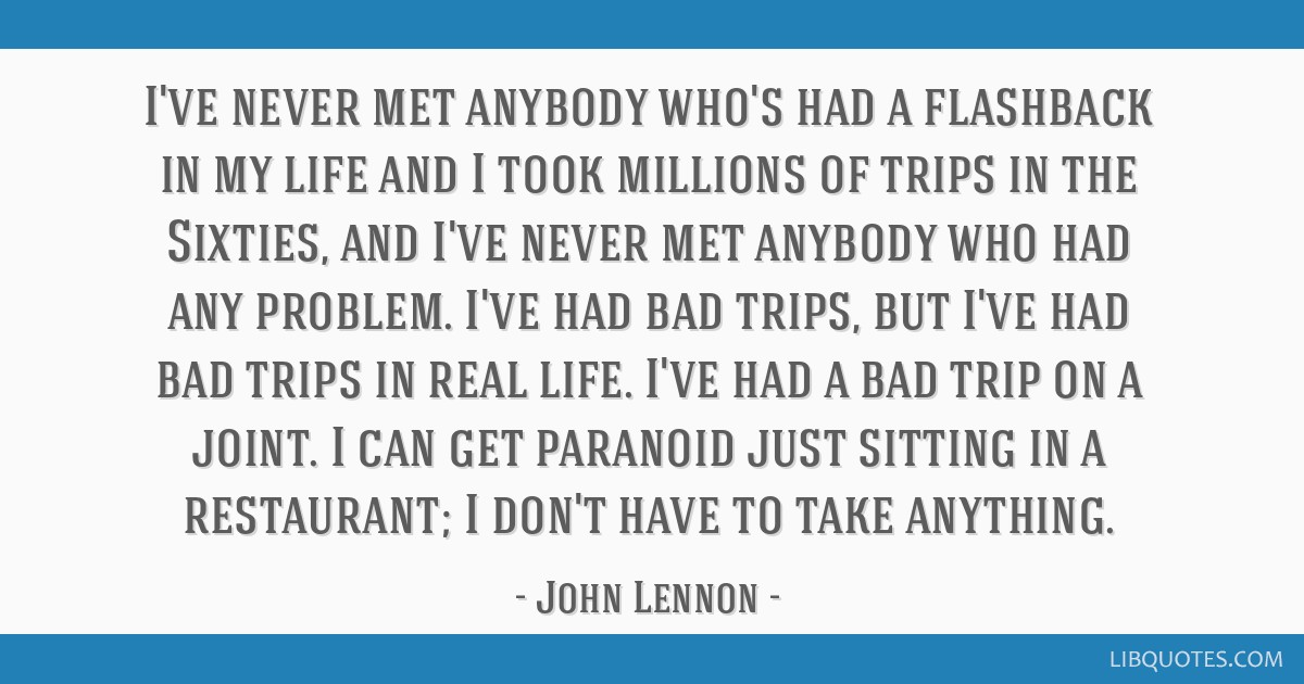 I've never met anybody who's had a flashback in my life and I took millions of trips in the Sixties, and I've never met anybody who had any problem....