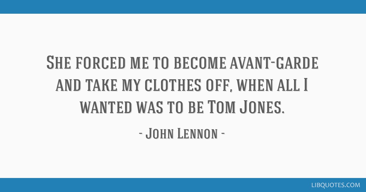 She forced me to become avant-garde and take my clothes off, when all I wanted was to be Tom Jones.