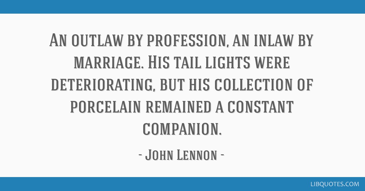 An outlaw by profession, an inlaw by marriage. His tail lights were deteriorating, but his collection of porcelain remained a constant companion.